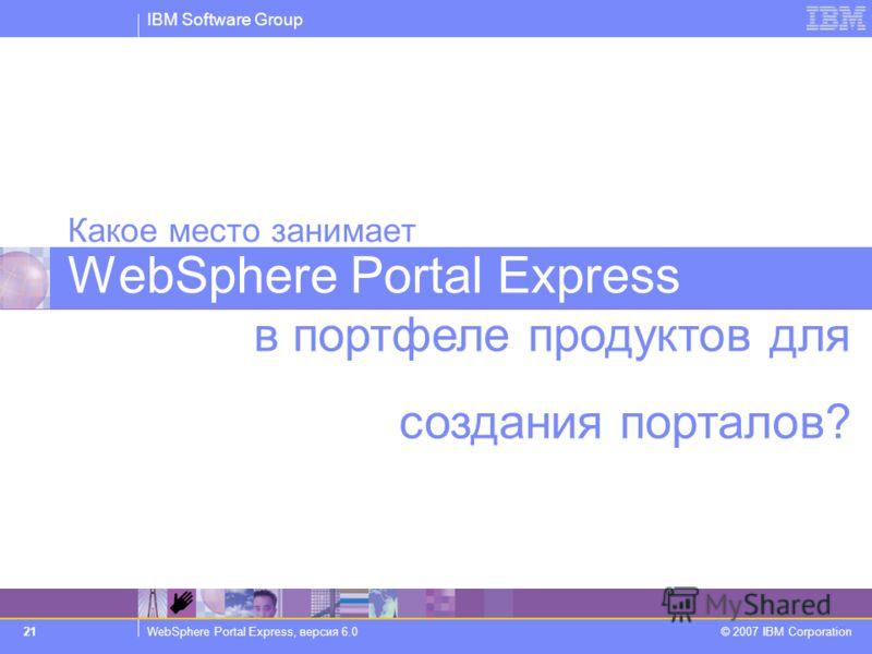 IBM Software Group WebSphere Portal Express, версия 6.0 © 2007 IBM Corporation 21 в портфеле продуктов для создания порталов? Какое место занимает WebSphere Portal Express