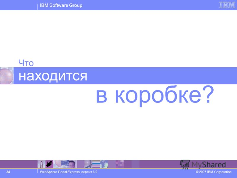 IBM Software Group WebSphere Portal Express, версия 6.0 © 2007 IBM Corporation 24 Что находится в коробке?