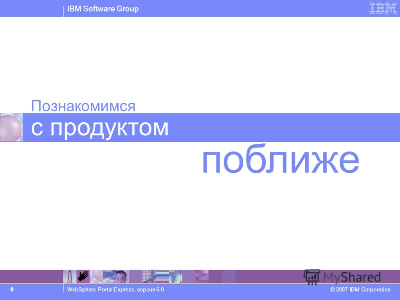 IBM Software Group WebSphere Portal Express, версия 6.0 © 2007 IBM Corporation 8 Познакомимся с продуктом поближе
