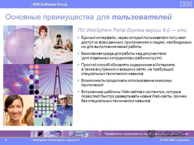IBM Software Group WebSphere Portal Express, версия 6.0 © 2007 IBM Corporation 9 Основные преимущества для пользователей ПО WebSphere Portal Express версии 6.0 это: Единый интерфейс, через который пользователи получают доступ ко всем данным, приложен