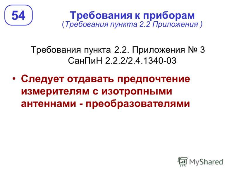 Требования к приборам (Требования пункта 2.2 Приложения ) Требования пункта 2.2. Приложения 3 СанПиН 2.2.2/2.4.1340-03 Следует отдавать предпочтение измерителям с изотропными антеннами - преобразователями 54