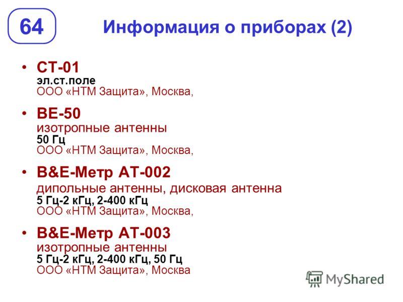 Информация о приборах (2) СТ-01 эл.ст.поле ООО «НТМ Защита», Москва, ВЕ-50 изотропные антенны 50 Гц ООО «НТМ Защита», Москва, В&Е-Метр АТ-002 дипольные антенны, дисковая антенна 5 Гц-2 кГц, 2-400 кГц ООО «НТМ Защита», Москва, В&Е-Метр АТ-003 изотропн