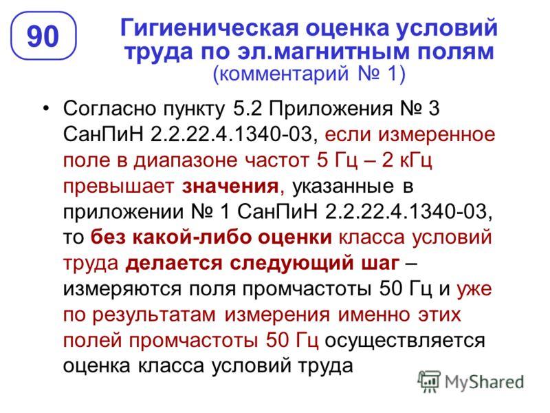Гигиеническая оценка условий труда по эл.магнитным полям (комментарий 1) 90 Согласно пункту 5.2 Приложения 3 СанПиН 2.2.22.4.1340-03, если измеренное поле в диапазоне частот 5 Гц – 2 кГц превышает значения, указанные в приложении 1 СанПиН 2.2.22.4.13