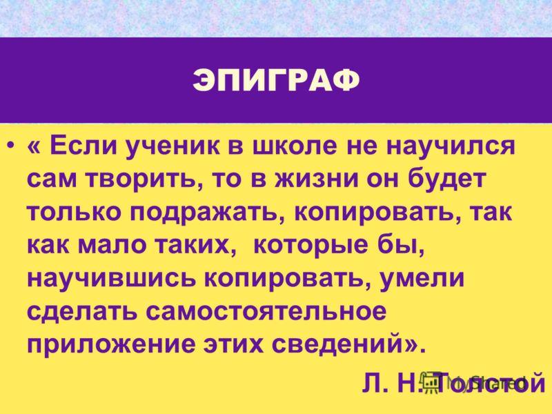 ЭПИГРАФ « Если ученик в школе не научился сам творить, то в жизни он будет только подражать, копировать, так как мало таких, которые бы, научившись копировать, умели сделать самостоятельное приложение этих сведений». Л. Н. Толстой