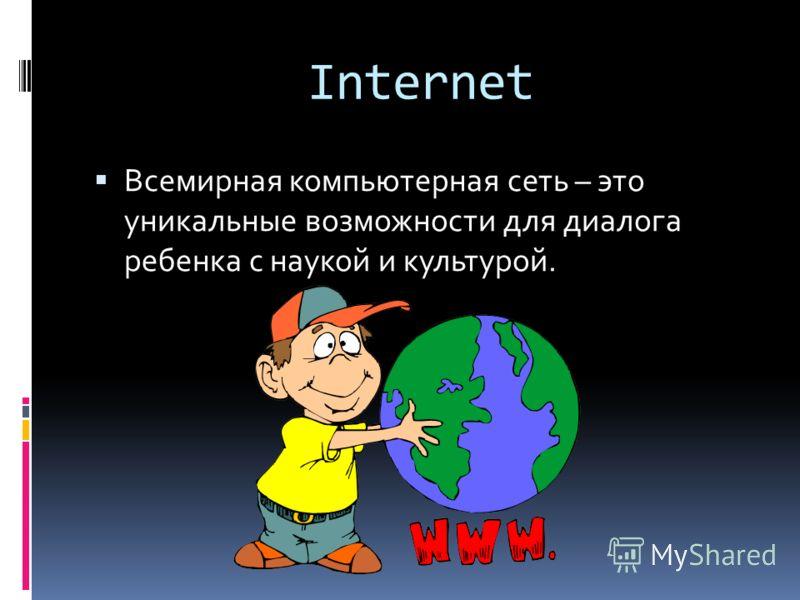 Internet Всемирная компьютерная сеть – это уникальные возможности для диалога ребенка с наукой и культурой.