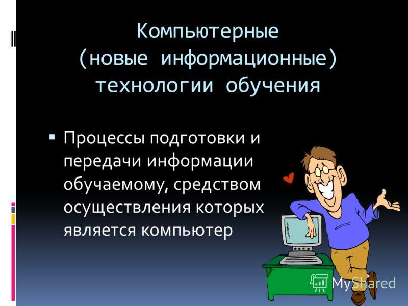 Компьютерные (новые информационные) технологии обучения Процессы подготовки и передачи информации обучаемому, средством осуществления которых является компьютер