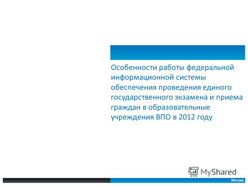 Особенности работы федеральной информационной системы обеспечения проведения единого государственного экзамена и приема граждан в образовательные учреждения ВПО в 2012 году Москва