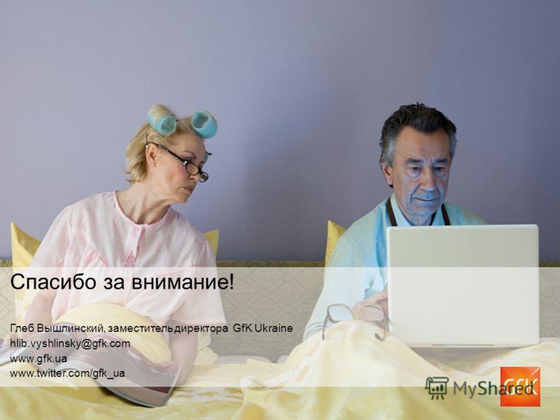 Спасибо за внимание! Глеб Вышлинский, заместитель директора GfK Ukraine hlib.vyshlinsky@gfk.com www.gfk.ua www.twitter.com/gfk_ua