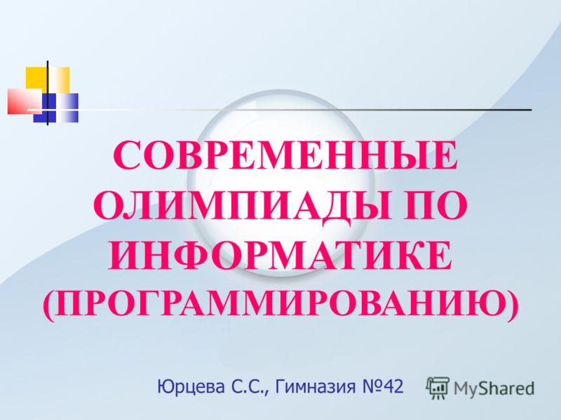 СОВРЕМЕННЫЕ ОЛИМПИАДЫ ПО ИНФОРМАТИКЕ (ПРОГРАММИРОВАНИЮ) Юрцева С.С., Гимназия 42