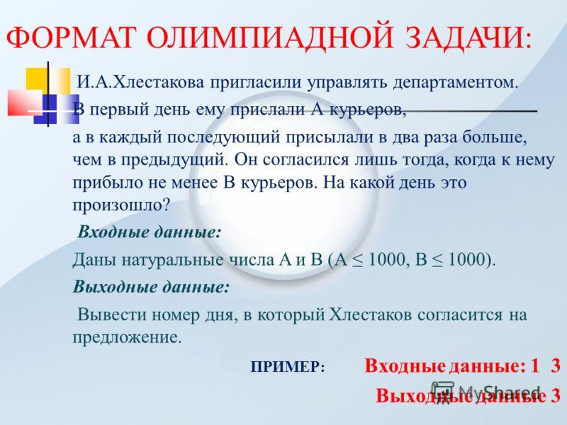 ФОРМАТ ОЛИМПИАДНОЙ ЗАДАЧИ: И.А.Хлестакова пригласили управлять департаментом. В первый день ему прислали А курьеров, а в каждый последующий присылали в два раза больше, чем в предыдущий. Он согласился лишь тогда, когда к нему прибыло не менее В курье