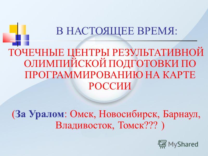 В НАСТОЯЩЕЕ ВРЕМЯ: ТОЧЕЧНЫЕ ЦЕНТРЫ РЕЗУЛЬТАТИВНОЙ ОЛИМПИЙСКОЙ ПОДГОТОВКИ ПО ПРОГРАММИРОВАНИЮ НА КАРТЕ РОССИИ (За Уралом: Омск, Новосибирск, Барнаул, Владивосток, Томск??? )