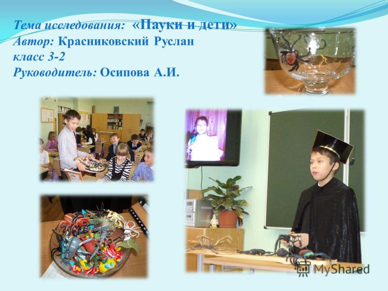 Тема исследования: «Пауки и дети» Автор: Красниковский Руслан класс 3-2 Руководитель: Осипова А.И.