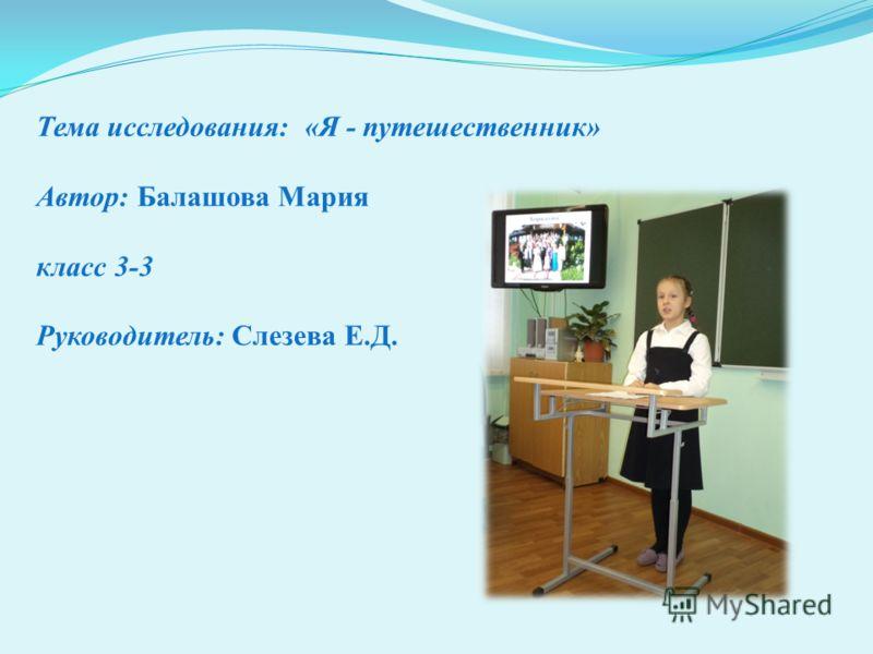 Тема исследования: «Я - путешественник» Автор: Балашова Мария класс 3-3 Руководитель: Слезева Е.Д.