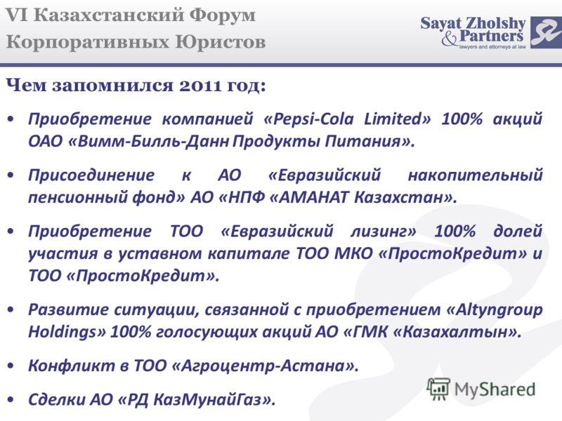 VI Казахстанский Форум Корпоративных Юристов Чем запомнился 2011 год: Приобретение компанией «Pepsi-Cola Limited» 100% акций ОАО «Вимм-Билль-Данн Продукты Питания». Присоединение к АО «Евразийский накопительный пенсионный фонд» АО «НПФ «АМАНАТ Казахс