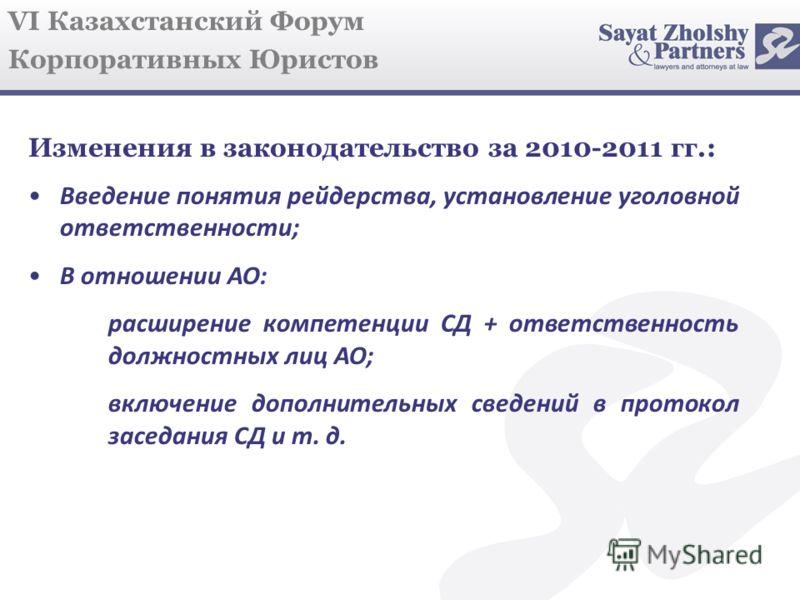 VI Казахстанский Форум Корпоративных Юристов Изменения в законодательство за 2010-2011 гг.: Введение понятия рейдерства, установление уголовной ответственности; В отношении АО: расширение компетенции СД + ответственность должностных лиц АО; включение