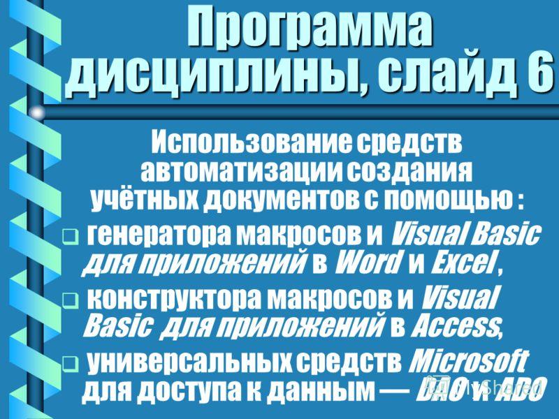 Программа дисциплины, слайд 6 Использование средств автоматизации создания учётных документов с помощью : генератора макросов и Visual Basic для приложений в Word и Excel, конструктора макросов и Visual Basic для приложений в Access, универсальных ср