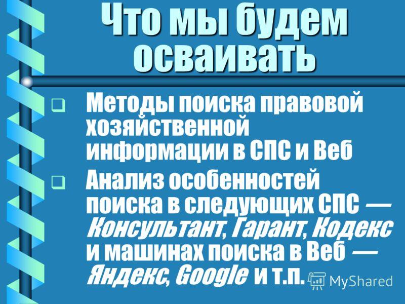 Что мы будем осваивать Методы поиска правовой хозяйственной информации в СПС и Веб Анализ особенностей поиска в следующих СПС Консультант, Гарант, Кодекс и машинах поиска в Веб Яндекс, Google и т.п.