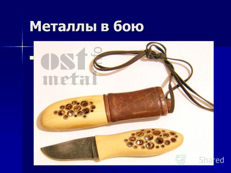 Металлы в бою Всё, точнее 99% оружия производится из металла. Также, есть декоративное оружие, которое играет большую роль в искусстве. Конечно, с таким кинжалом ты не бросишься в бой, но оно прекрасно смотрится в гостиной и придает особую изюминку в