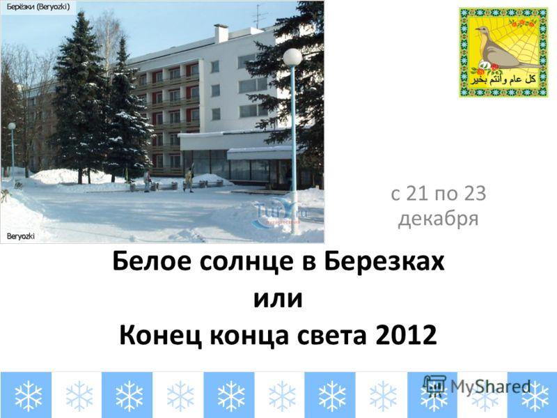 Белое солнце в Березках или Конец конца света 2012 с 21 по 23 декабря