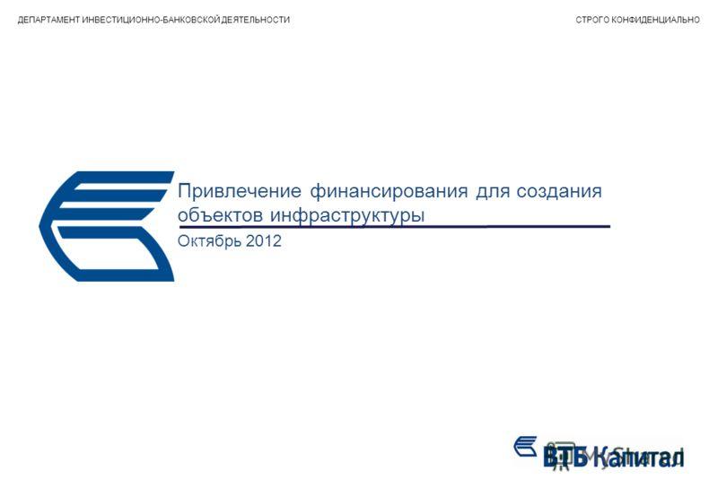 Привлечение финансирования для создания объектов инфраструктуры Октябрь 2012 ДЕПАРТАМЕНТ ИНВЕСТИЦИОННО-БАНКОВСКОЙ ДЕЯТЕЛЬНОСТИСТРОГО КОНФИДЕНЦИАЛЬНО