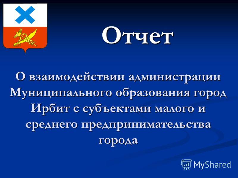 О взаимодействии администрации Муниципального образования город Ирбит с субъектами малого и среднего предпринимательства города Отчет Отчет