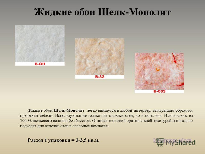 Жидкие обои Шелк-Монолит Жидкие обои Шелк-Монолит легко впишутся в любой интерьер, выигрышно обрамляя предметы мебели. Используются не только для отделки стен, но и потолков. Изготовлены из 100-% шелкового волокна без блесток. Отличаются своей оригин