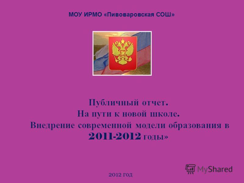 Публичный отчет. На пути к новой школе. Внедрение современной модели образования в 2011-2012 годы » 2012 год МОУ ИРМО «Пивоваровская СОШ»