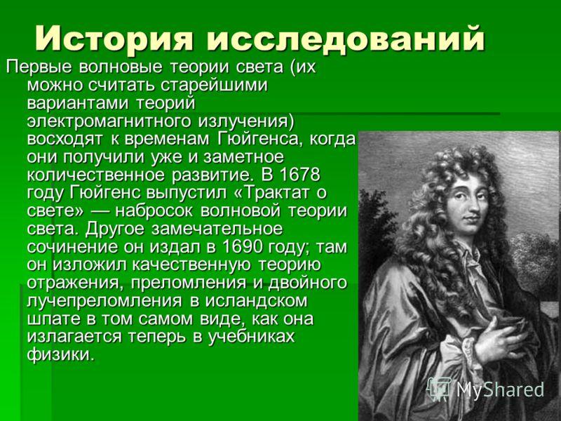 История исследований Первые волновые теории света (их можно считать старейшими вариантами теорий электромагнитного излучения) восходят к временам Гюйгенса, когда они получили уже и заметное количественное развитие. В 1678 году Гюйгенс выпустил «Тракт