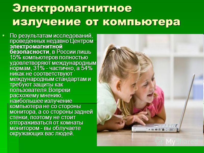 Электромагнитное излучение от компьютера По результатам исследований, проведенных недавно Центром электромагнитной безопасности, в России лишь 15% компьютеров полностью удовлетворяют международным нормам, 31% - частично, а 54% никак не соответствуют