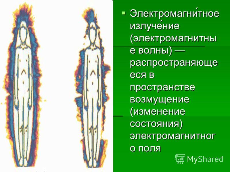 Электромагни́тное излуче́ние (электромагнитны е волны) распространяюще еся в пространстве возмущение (изменение состояния) электромагнитног о поля Электромагни́тное излуче́ние (электромагнитны е волны) распространяюще еся в пространстве возмущение (и