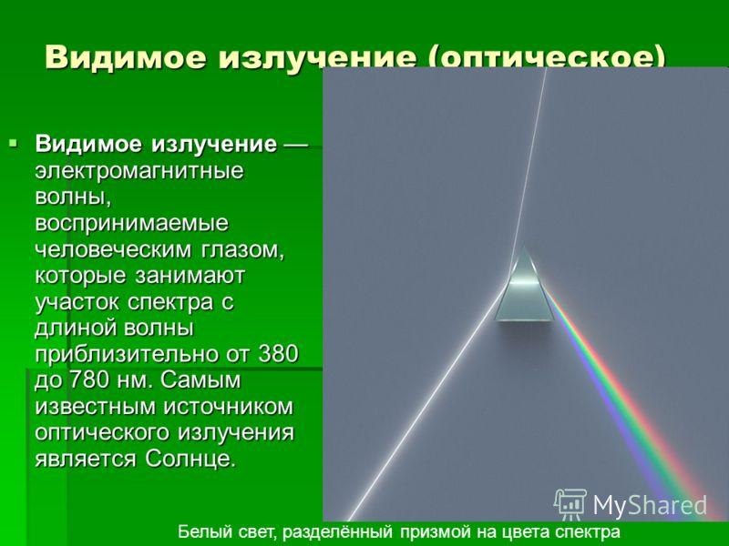 Видимое излучение (оптическое) Видимое излучение электромагнитные волны, воспринимаемые человеческим глазом, которые занимают участок спектра с длиной волны приблизительно от 380 до 780 нм. Самым известным источником оптического излучения является Со