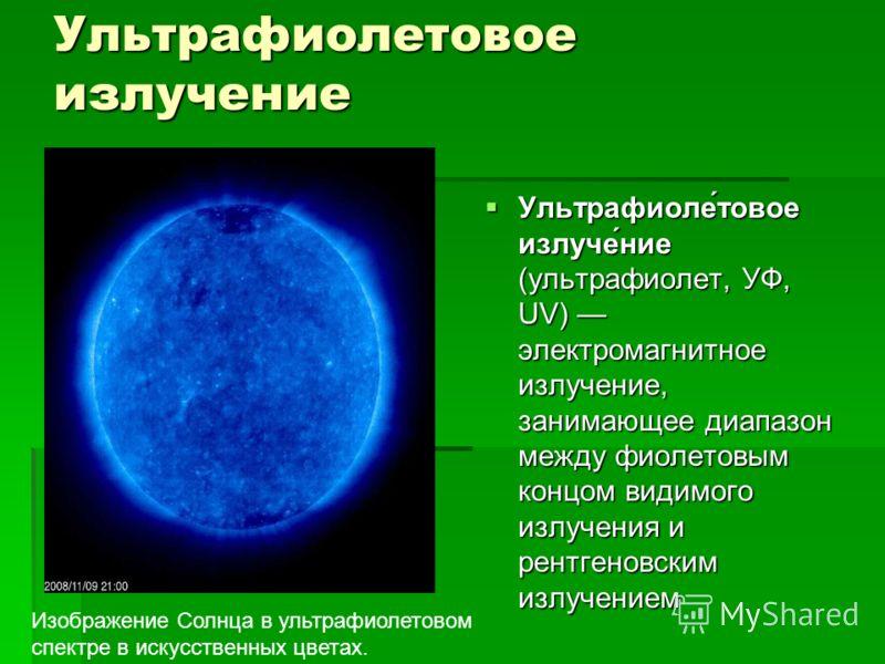 Ультрафиолетовое излучение Ультрафиоле́товое излуче́ние (ультрафиолет, УФ, UV) электромагнитное излучение, занимающее диапазон между фиолетовым концом видимого излучения и рентгеновским излучением Ультрафиоле́товое излуче́ние (ультрафиолет, УФ, UV) э