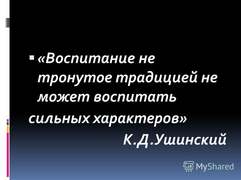 «Воспитание не тронутое традицией не может воспитать сильных характеров» К.Д.Ушинский