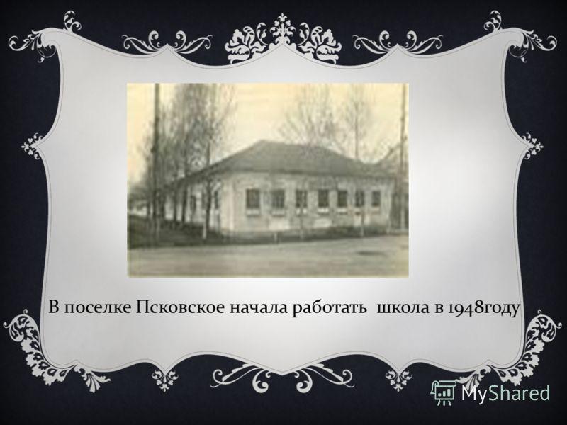В поселке Псковское начала работать школа в 1948 году