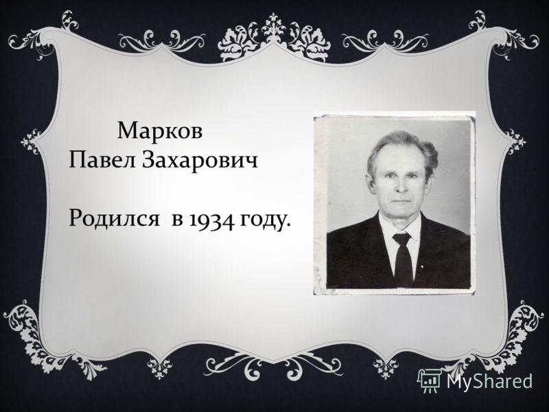 Марков Павел Захарович Родился в 1934 году.