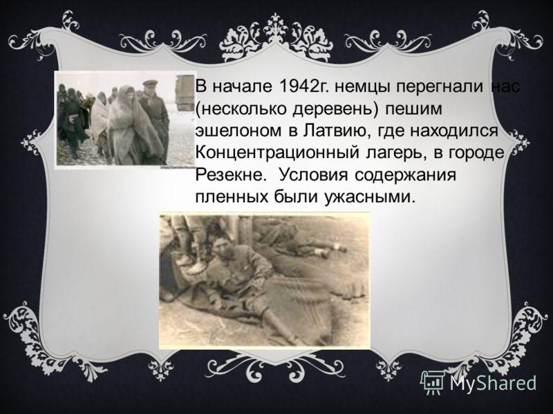 В начале 1942г. немцы перегнали нас (несколько деревень) пешим эшелоном в Латвию, где находился Концентрационный лагерь, в городе Резекне. Условия содержания пленных были ужасными.