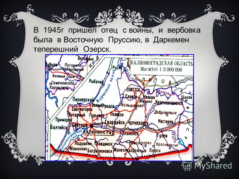 В 1945г пришёл отец с войны, и вербовка была в Восточную Пруссию, в Даркемен теперешний Озерск.