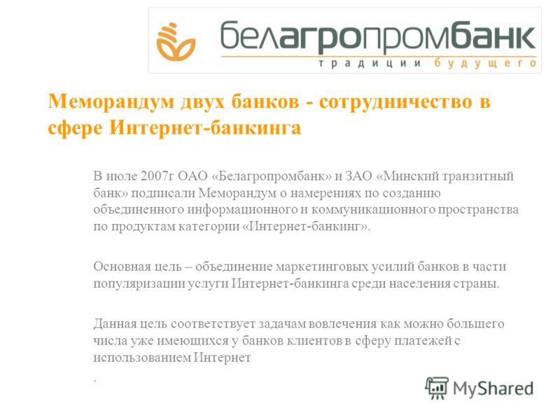 Меморандум двух банков - сотрудничество в сфере Интернет-банкинга В июле 2007г ОАО «Белагропромбанк» и ЗАО «Минский транзитный банк» подписали Меморандум о намерениях по созданию объединенного информационного и коммуникационного пространства по проду