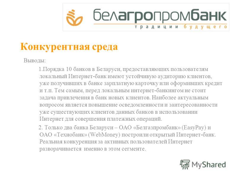 Конкурентная среда Выводы: 1.Порядка 10 банков в Беларуси, предоставляющих пользователям локальный Интернет-банк имеют устойчивую аудиторию клиентов, уже получивших в банке зарплатную карточку или оформивших кредит и т.п. Тем самым, перед локальным и