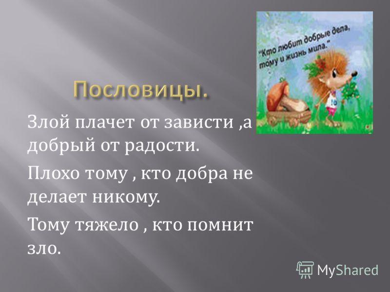 Злой плачет от зависти,а добрый от радости. Плохо тому, кто добра не делает никому. Тому тяжело, кто помнит зло.