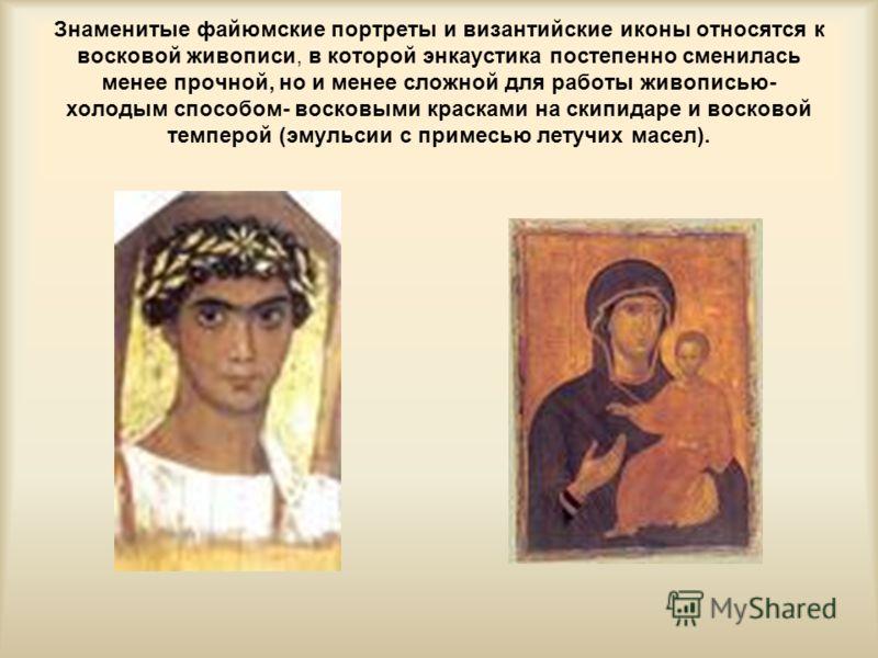 Знаменитые файюмские портреты и византийские иконы относятся к восковой живописи, в которой энкаустика постепенно сменилась менее прочной, но и менее сложной для работы живописью- холодым способом- восковыми красками на скипидаре и восковой темперой