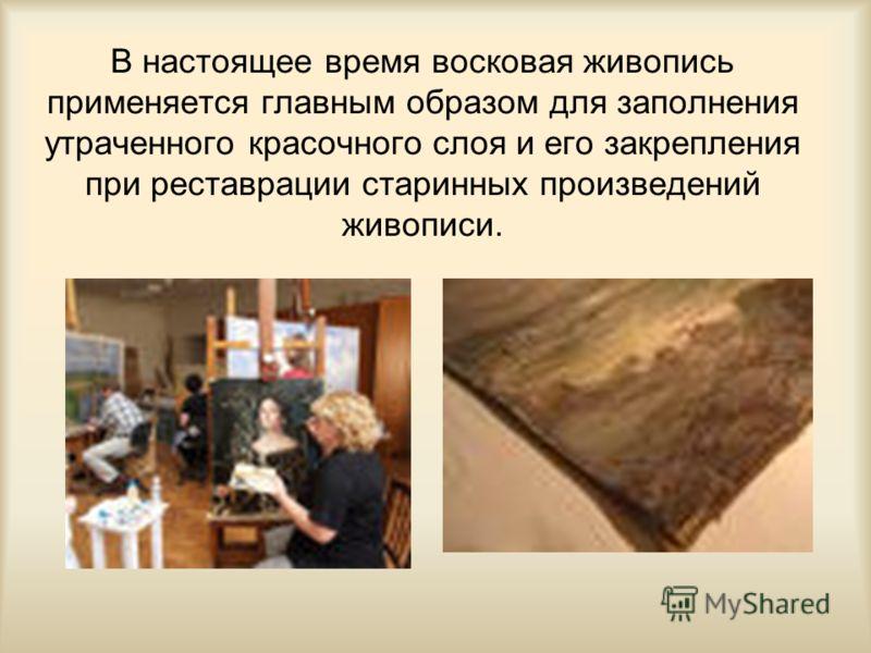 В настоящее время восковая живопись применяется главным образом для заполнения утраченного красочного слоя и его закрепления при реставрации старинных произведений живописи.