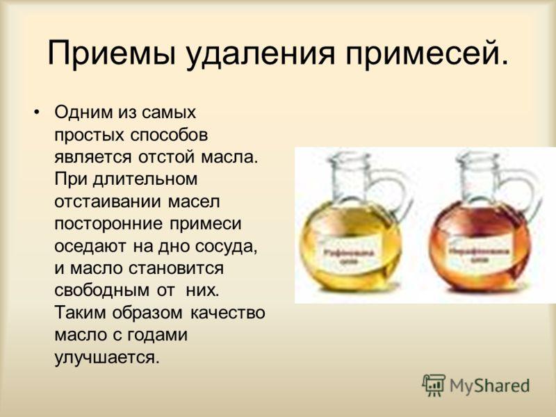 Приемы удаления примесей. Одним из самых простых способов является отстой масла. При длительном отстаивании масел посторонние примеси оседают на дно сосуда, и масло становится свободным от них. Таким образом качество масло с годами улучшается.