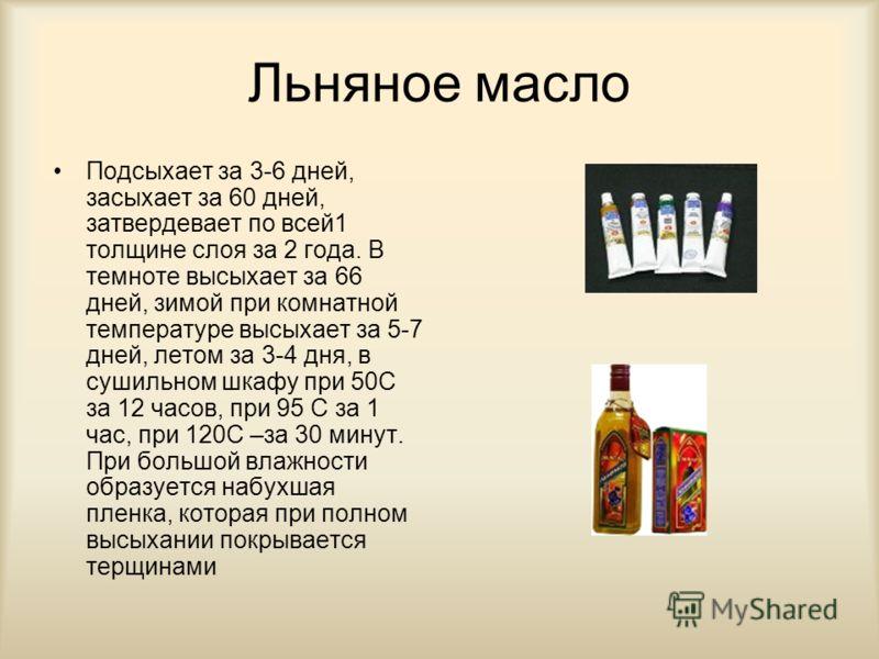 Льняное масло Подсыхает за 3-6 дней, засыхает за 60 дней, затвердевает по всей1 толщине слоя за 2 года. В темноте высыхает за 66 дней, зимой при комнатной температуре высыхает за 5-7 дней, летом за 3-4 дня, в сушильном шкафу при 50С за 12 часов, при