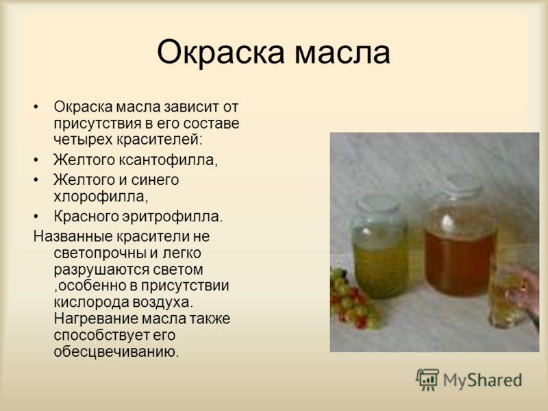 Окраска масла Окраска масла зависит от присутствия в его составе четырех красителей: Желтого ксантофилла, Желтого и синего хлорофилла, Красного эритрофилла. Названные красители не светопрочны и легко разрушаются светом,особенно в присутствии кислород