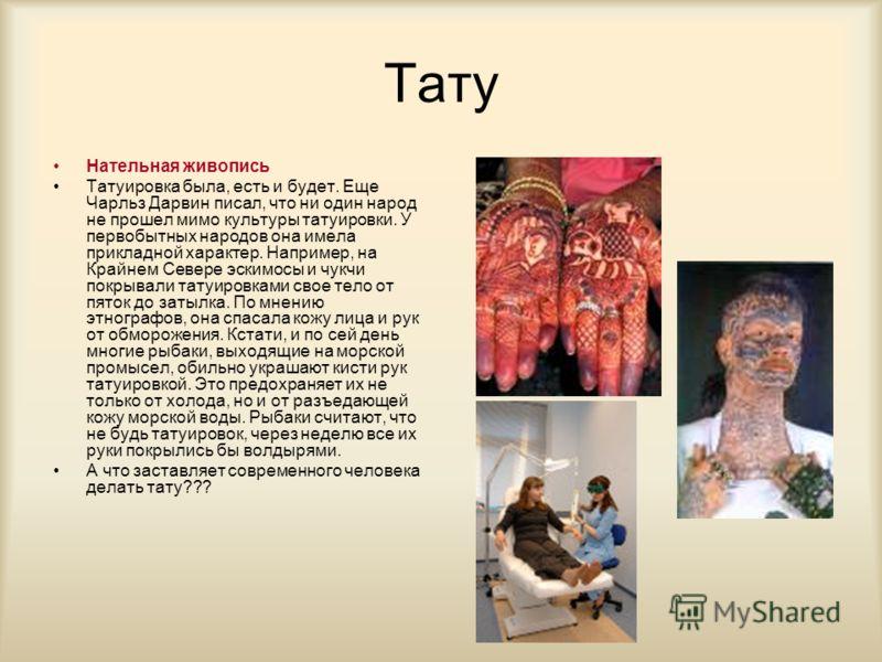 Тату Нательная живопись Татуировка была, есть и будет. Еще Чарльз Дарвин писал, что ни один народ не прошел мимо культуры татуировки. У первобытных народов она имела прикладной характер. Например, на Крайнем Севере эскимосы и чукчи покрывали татуиров