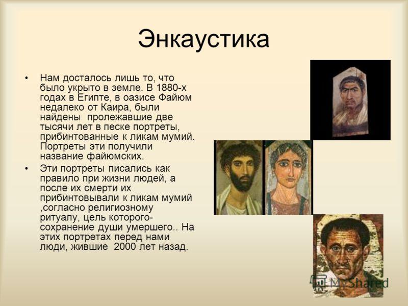 Энкаустика Нам досталось лишь то, что было укрыто в земле. В 1880-х годах в Египте, в оазисе Файюм недалеко от Каира, были найдены пролежавшие две тысячи лет в песке портреты, прибинтованные к ликам мумий. Портреты эти получили название файюмских. Эт