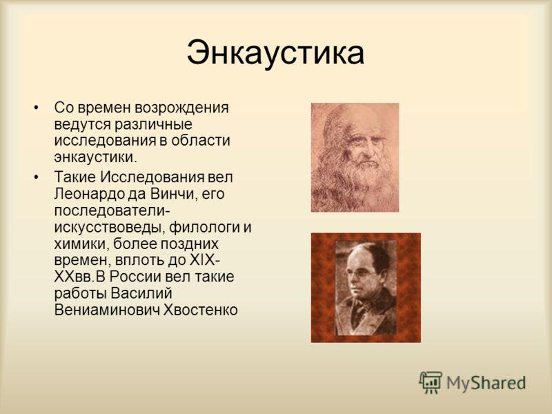 Энкаустика Со времен возрождения ведутся различные исследования в области энкаустики. Такие Исследования вел Леонардо да Винчи, его последователи- искусствоведы, филологи и химики, более поздних времен, вплоть до XIX- XXвв.В России вел такие работы В