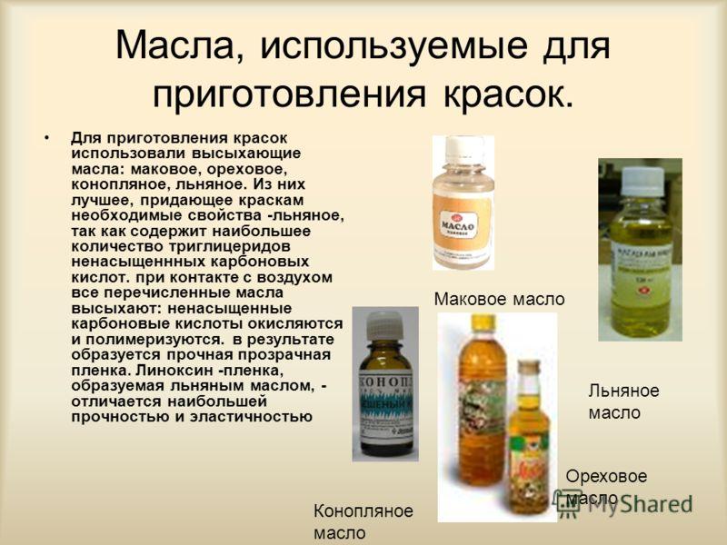 Масла, используемые для приготовления красок. Для приготовления красок использовали высыхающие масла: маковое, ореховое, конопляное, льняное. Из них лучшее, придающее краскам необходимые свойства -льняное, так как содержит наибольшее количество тригл