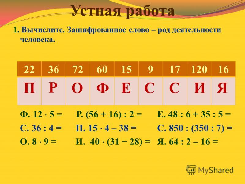 Устная работа 1. Вычислите. Зашифрованное слово – род деятельности человека. Ф. 12 5 = Р. (56 + 16) : 2 =Е. 48 : 6 + 35 : 5 = С. 36 : 4 = П. 15 4 – 38 =С. 850 : (350 : 7) = О. 8 9 = И. 40 (31 28) =Я. 64 : 2 – 16 = 223672601591712016 П Р ОФЕССИЯ